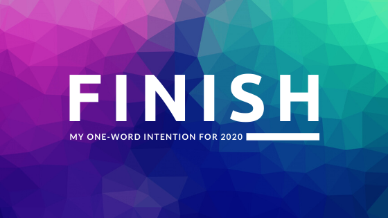 Finish: My One-word Intention for 2020
